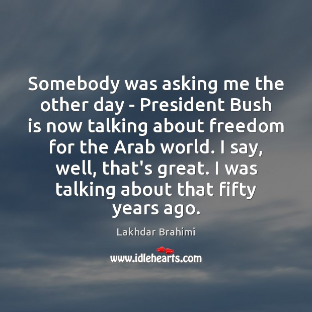 Image, Somebody was asking me the other day – President Bush is now