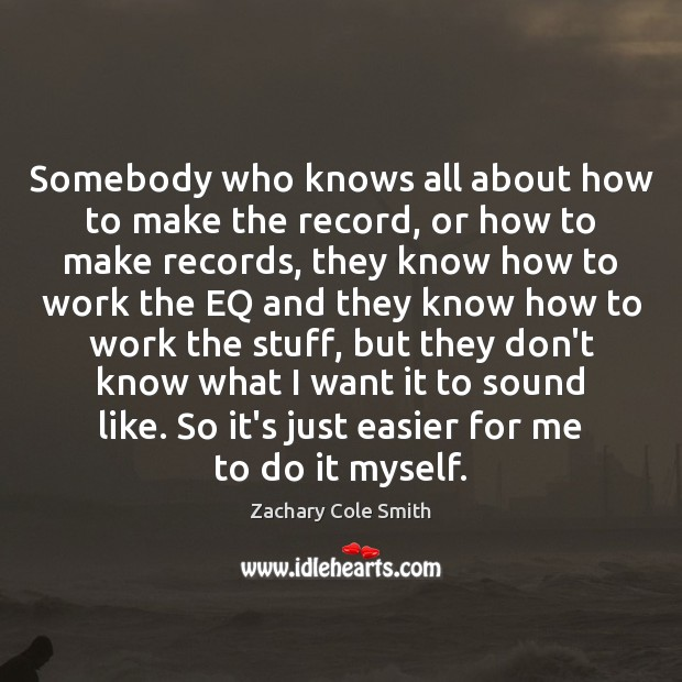Somebody who knows all about how to make the record, or how Zachary Cole Smith Picture Quote
