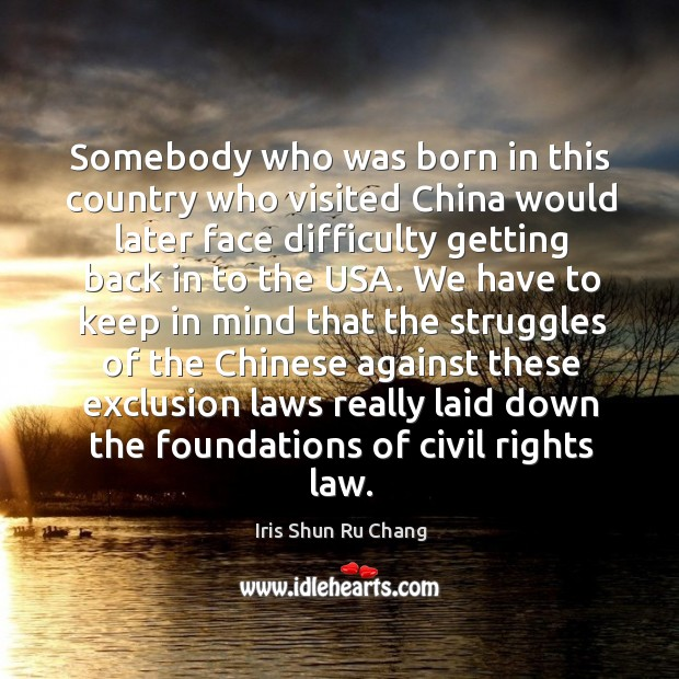 Somebody who was born in this country who visited china would later face difficulty Iris Shun Ru Chang Picture Quote