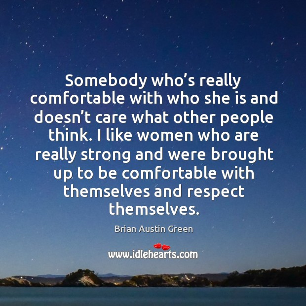 Somebody who's really comfortable with who she is and doesn't care what other people think. Brian Austin Green Picture Quote