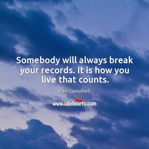 Somebody will always break your records. It is how you live that counts. Earl Campbell Picture Quote