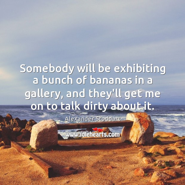 Somebody will be exhibiting a bunch of bananas in a gallery, and Alexander Stoddart Picture Quote