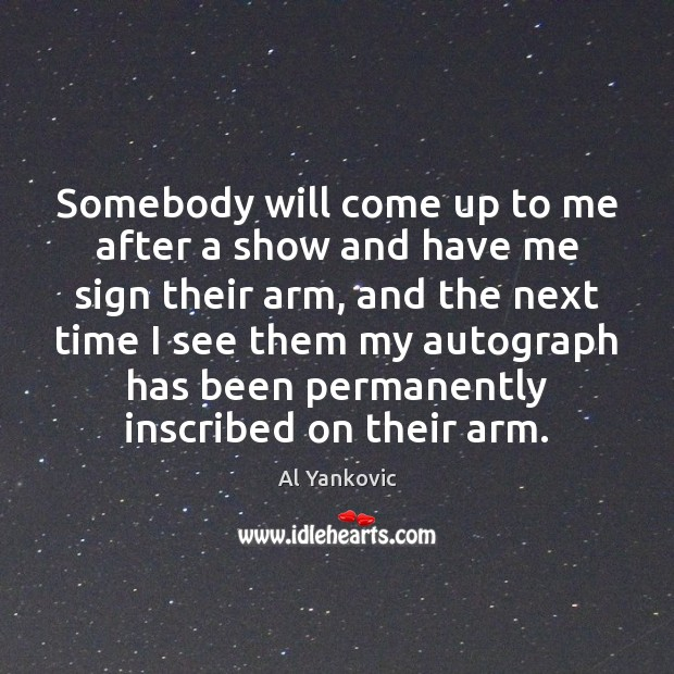 Somebody will come up to me after a show and have me Al Yankovic Picture Quote