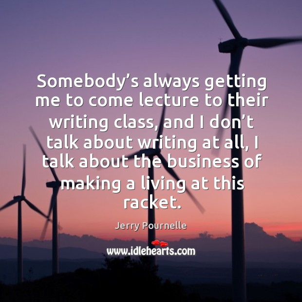 Somebody's always getting me to come lecture to their writing class, and I don't talk about writing at all Jerry Pournelle Picture Quote