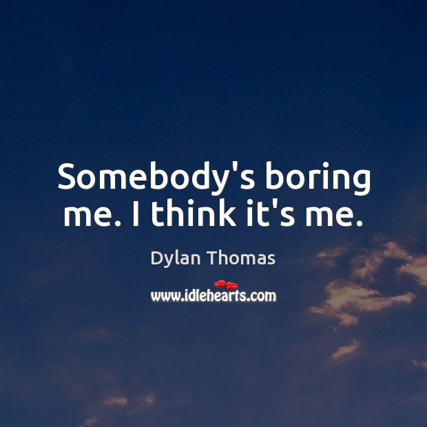 Somebody's boring me. I think it's me. Dylan Thomas Picture Quote