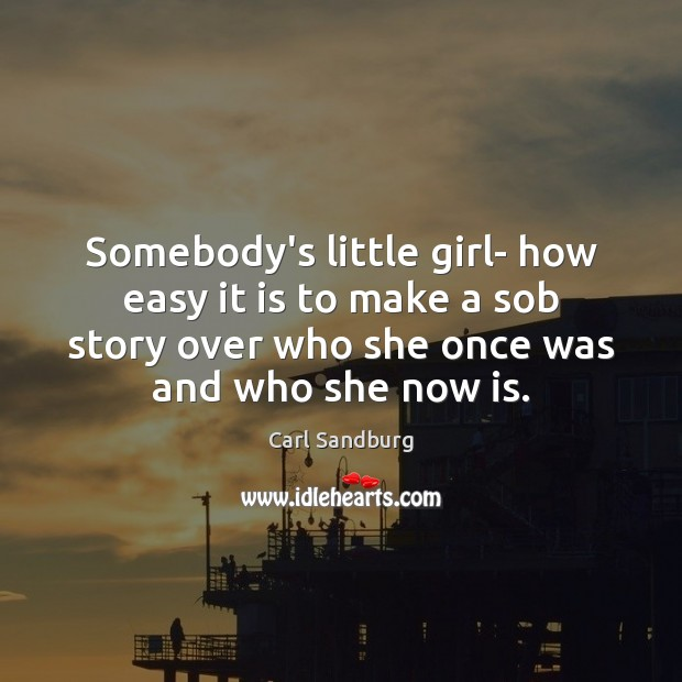 Somebody's little girl- how easy it is to make a sob story Carl Sandburg Picture Quote