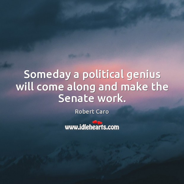 Someday a political genius will come along and make the Senate work. Image