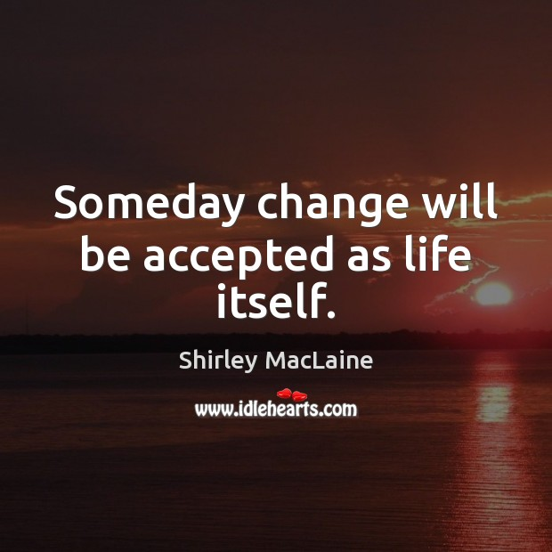 Someday change will be accepted as life itself. Shirley MacLaine Picture Quote