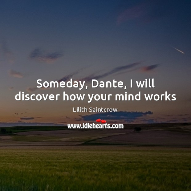 Someday, Dante, I will discover how your mind works Lilith Saintcrow Picture Quote