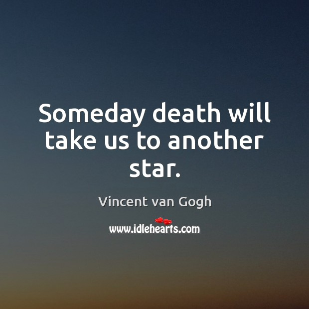 Someday death will take us to another star. Vincent van Gogh Picture Quote