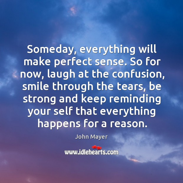 Someday, everything will make perfect sense. So for now, laugh at the Image