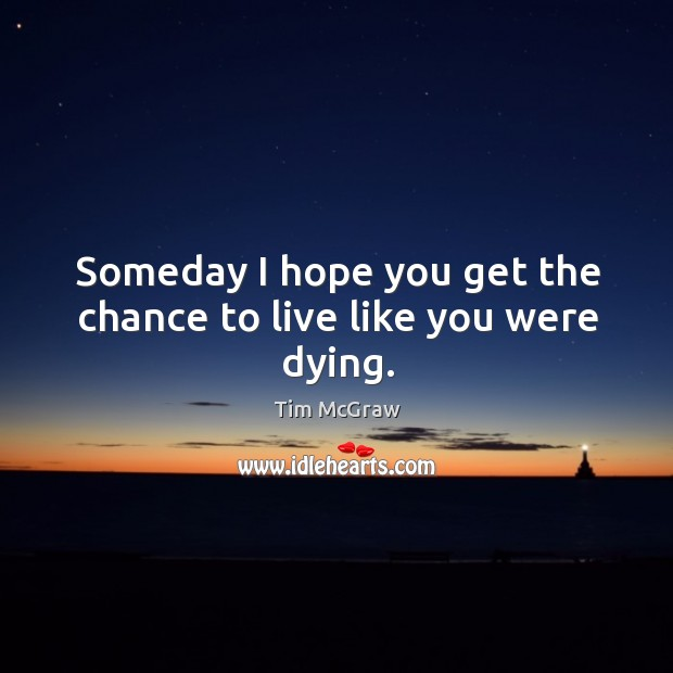 Someday I hope you get the chance to live like you were dying. Tim McGraw Picture Quote