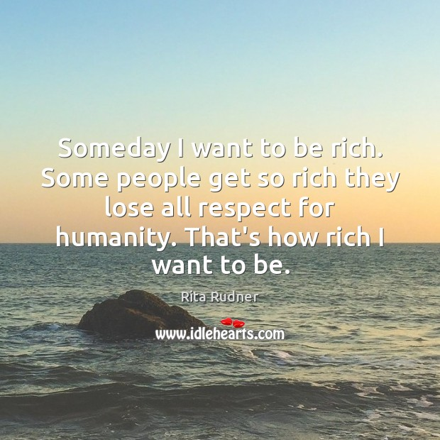 Someday I want to be rich. Some people get so rich they Image