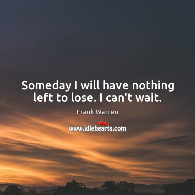 Someday I will have nothing left to lose. I can't wait. Image
