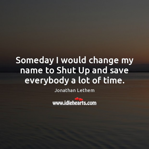 Image, Someday I would change my name to Shut Up and save everybody a lot of time.