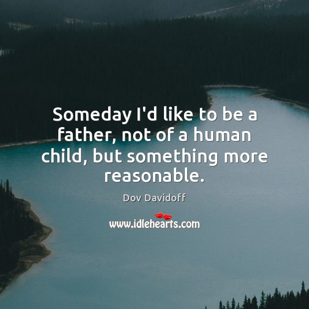 Someday I'd like to be a father, not of a human child, but something more reasonable. Dov Davidoff Picture Quote