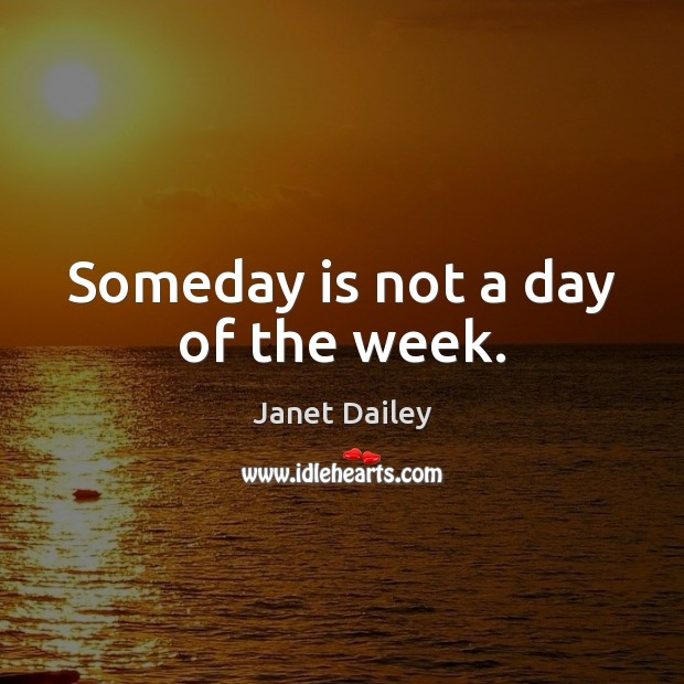 Image, Someday is not a day of the week.