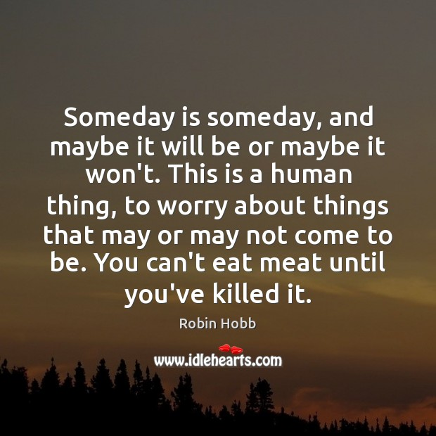 Someday is someday, and maybe it will be or maybe it won't. Image