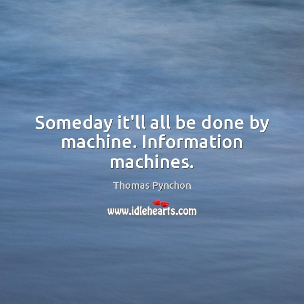 Image, Someday it'll all be done by machine. Information machines.