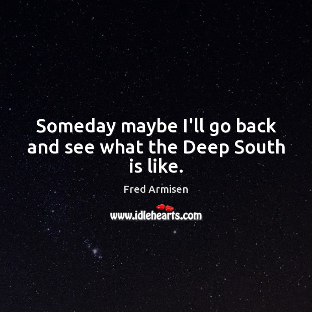 Someday maybe I'll go back and see what the Deep South is like. Image
