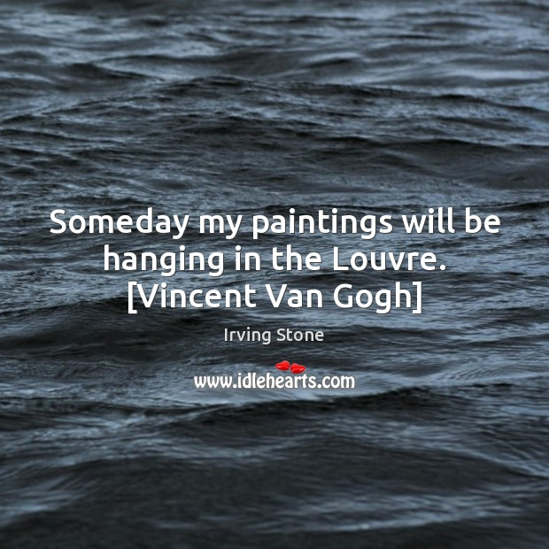 Someday my paintings will be hanging in the Louvre. [Vincent Van Gogh] Image