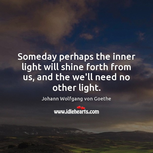Someday perhaps the inner light will shine forth from us, and the Image
