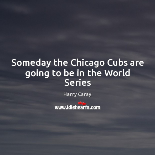 Someday the Chicago Cubs are going to be in the World Series Image
