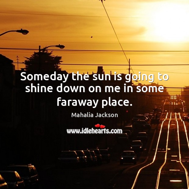 Someday the sun is going to shine down on me in some faraway place. Mahalia Jackson Picture Quote