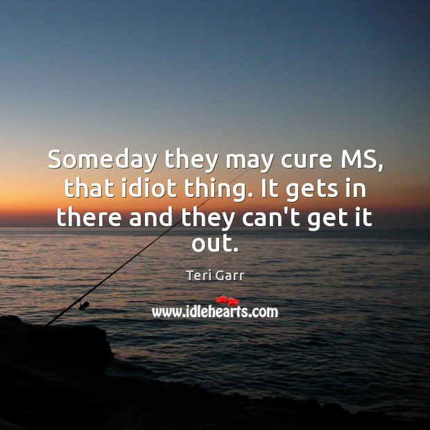 Image, Someday they may cure MS, that idiot thing. It gets in there and they can't get it out.