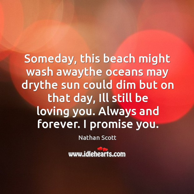 Someday, this beach might wash awaythe oceans may drythe sun could dim but on that day Nathan Scott Picture Quote