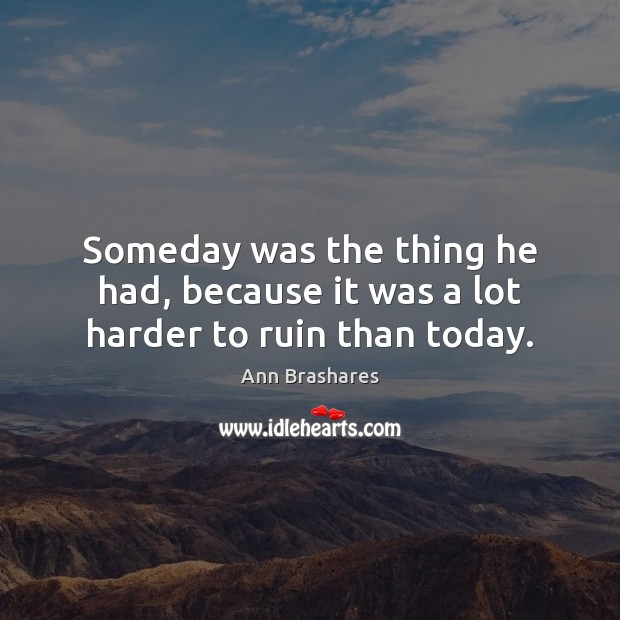 Image, Someday was the thing he had, because it was a lot harder to ruin than today.