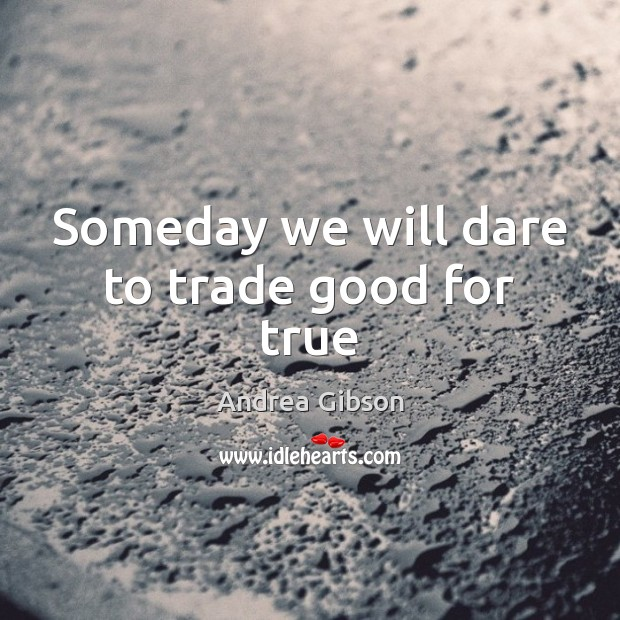 Someday we will dare to trade good for true Image