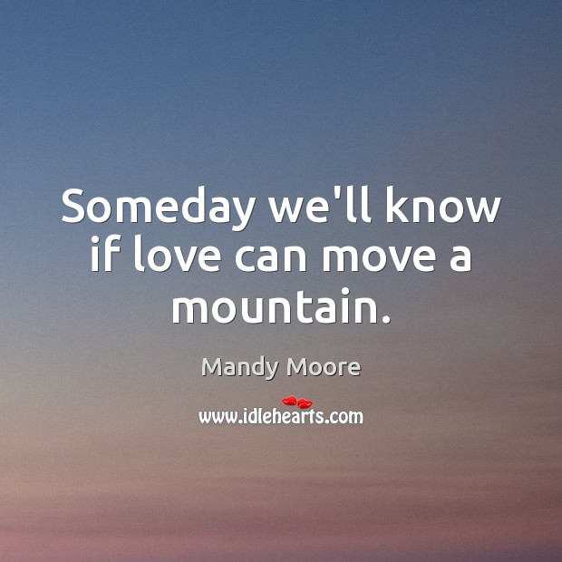 Someday we'll know if love can move a mountain. Mandy Moore Picture Quote