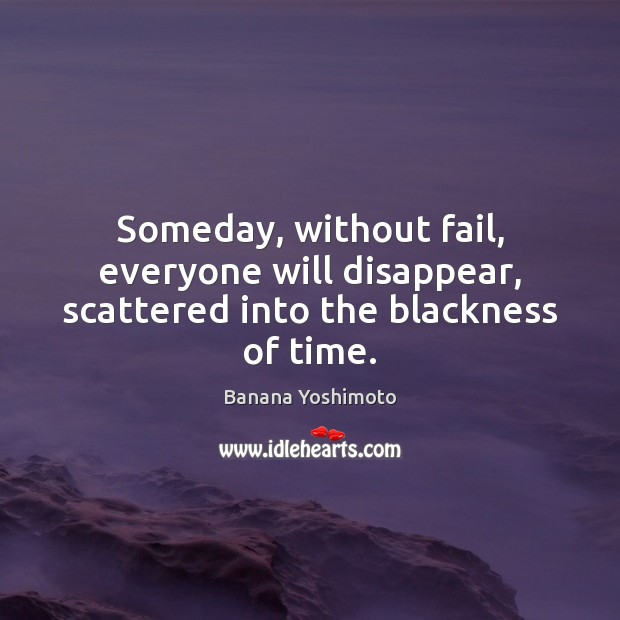 Someday, without fail, everyone will disappear, scattered into the blackness of time. Image