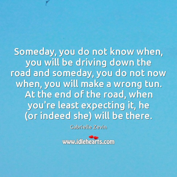 Someday, you do not know when, you will be driving down the Gabrielle Zevin Picture Quote