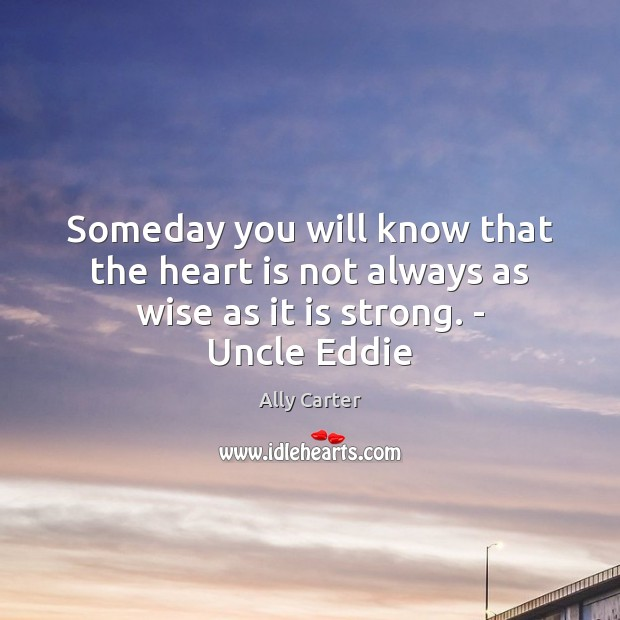 Image, Someday you will know that the heart is not always as wise as it is strong. – Uncle Eddie