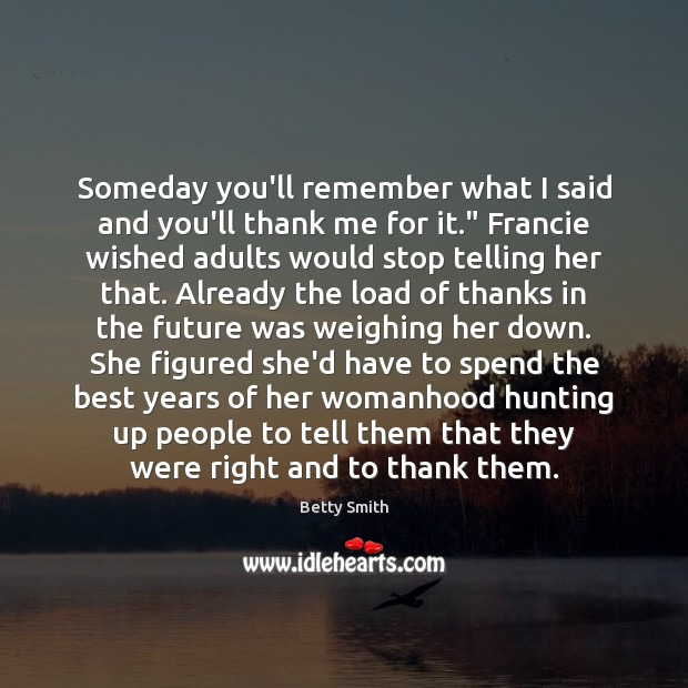 """Someday you'll remember what I said and you'll thank me for it."""" Betty Smith Picture Quote"""