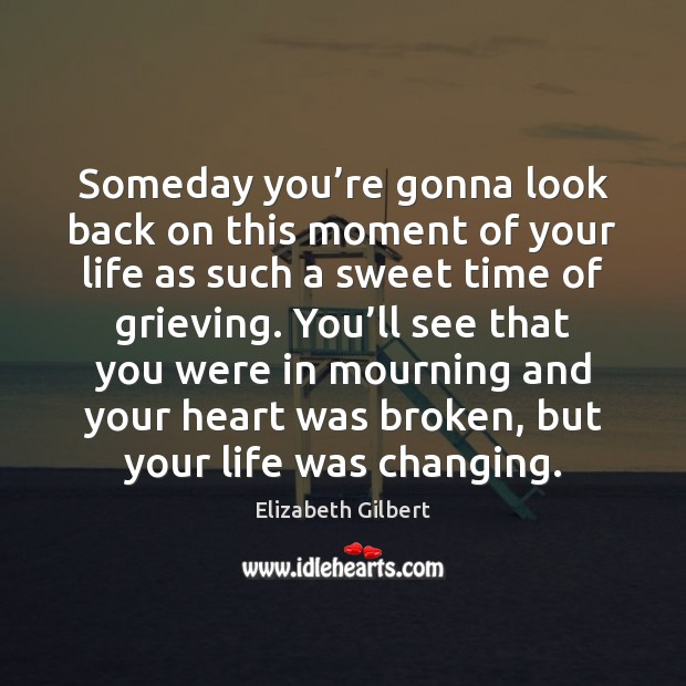 Someday you're gonna look back on this moment of your life as such a sweet time of grieving. Elizabeth Gilbert Picture Quote