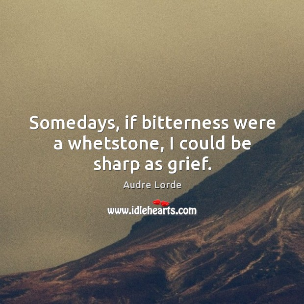Somedays, if bitterness were a whetstone, I could be sharp as grief. Audre Lorde Picture Quote