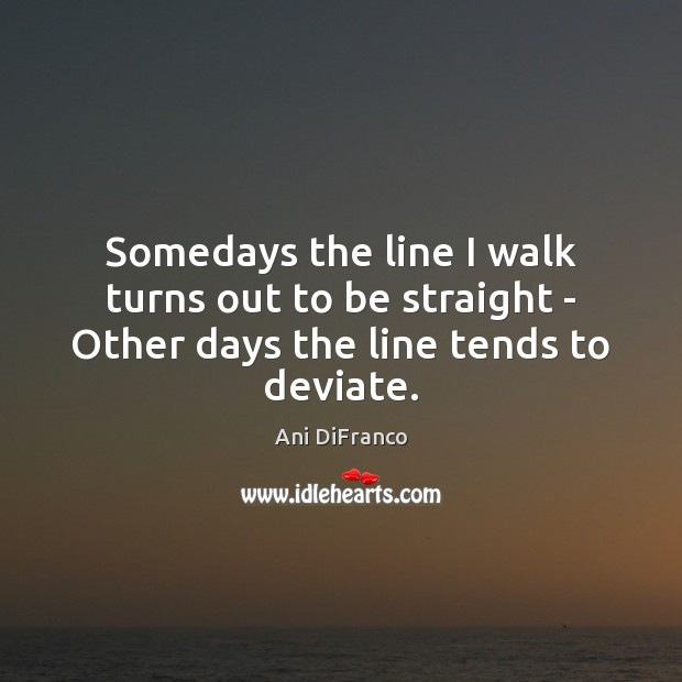 Image, Somedays the line I walk turns out to be straight – Other days the line tends to deviate.
