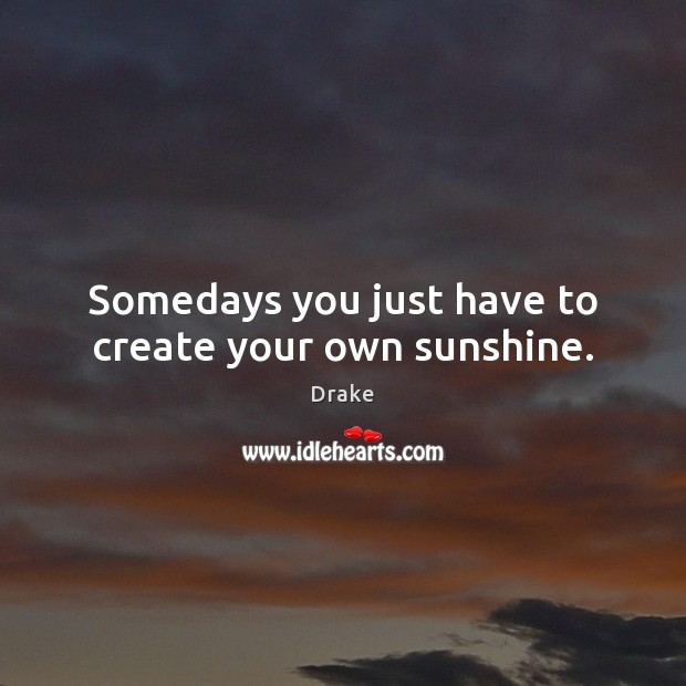 Somedays you just have to create your own sunshine. Drake Picture Quote