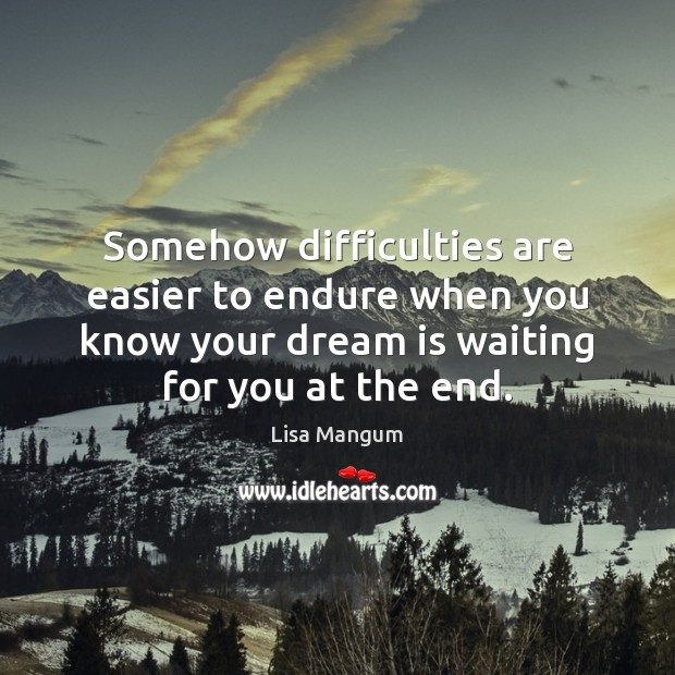 Somehow difficulties are easier to endure when you know your dream is Image