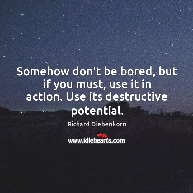 Somehow don't be bored, but if you must, use it in action. Use its destructive potential. Image