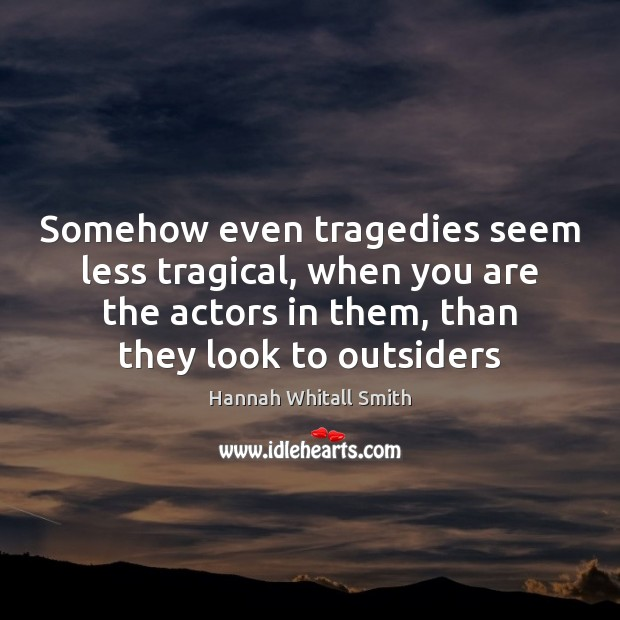 Image, Somehow even tragedies seem less tragical, when you are the actors in