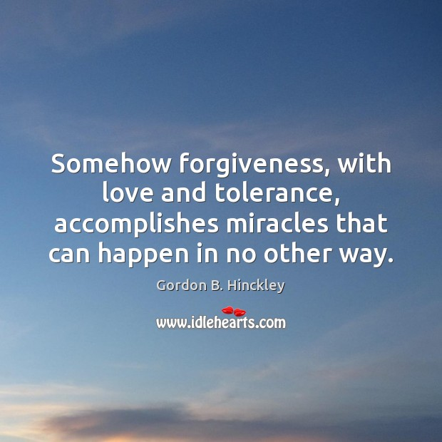 Somehow forgiveness, with love and tolerance, accomplishes miracles that can happen in Gordon B. Hinckley Picture Quote