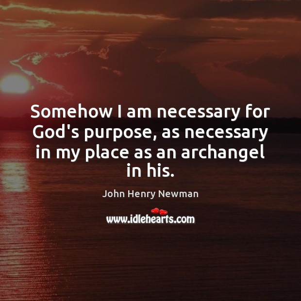 Somehow I am necessary for God's purpose, as necessary in my place as an archangel in his. John Henry Newman Picture Quote