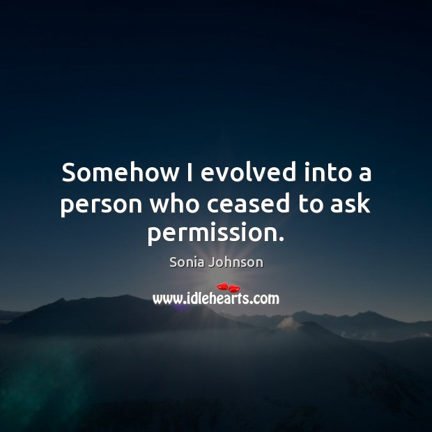 Image, Somehow I evolved into a person who ceased to ask permission.