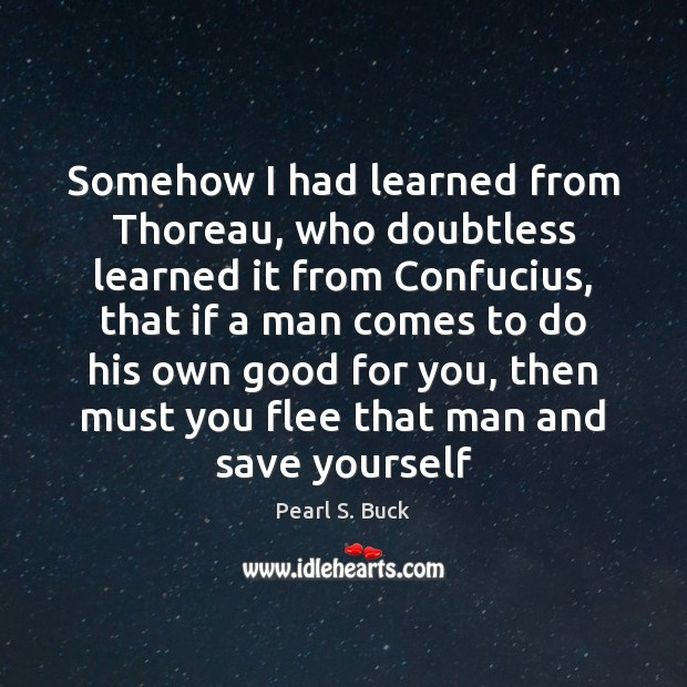 Somehow I had learned from Thoreau, who doubtless learned it from Confucius, Pearl S. Buck Picture Quote