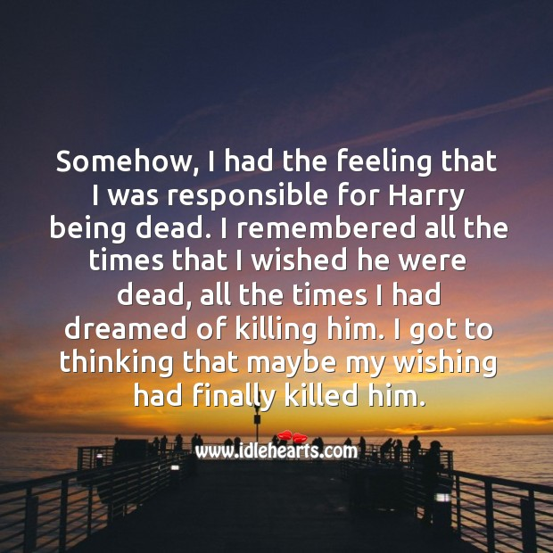 Somehow, I had the feeling that I was responsible for harry being dead. I remembered all the times that I wished he were dead Image