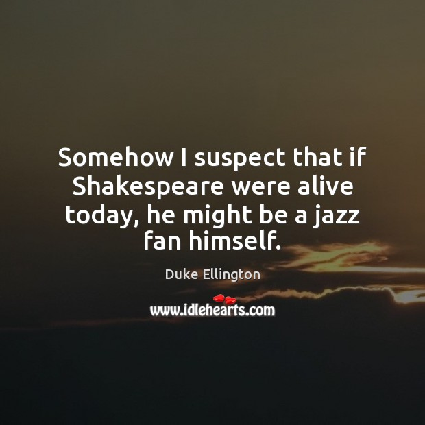 Image, Somehow I suspect that if Shakespeare were alive today, he might be a jazz fan himself.